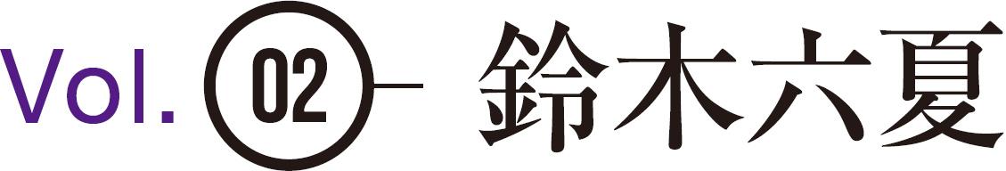 Vol.02 鈴木六夏