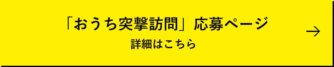 「おうち突撃訪問」応募ページ 詳細はこちら