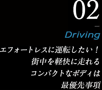 02_Drive エフォートレスに運転したい!街中を軽快に走れるコンパクトなボディは大優先事項