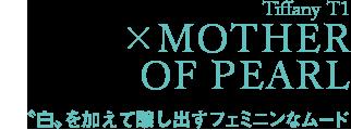 Tiffany T1  ×MOTHER OF PEARL 〝白〟を加えて醸し出すフェミニンなムード