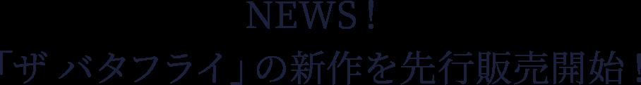 NEWS! 「ザ バタフライ」の新作を先行販売開始!
