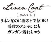 Linen Coat(リネンコート) リネンなのに雨の日でもOK!普段のオシャレにもガンガン着れちゃう